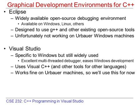 CSE 232: C++ Programming in Visual Studio Graphical Development Environments for C++ Eclipse –Widely available open-source debugging environment Available.