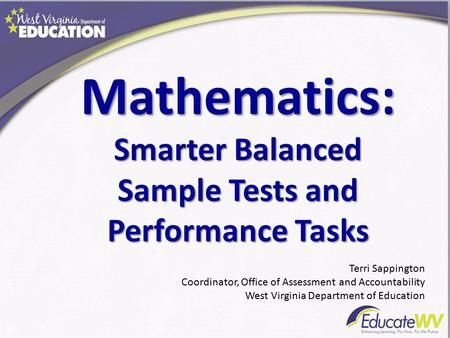 Mathematics: Smarter Balanced Sample Tests and Performance Tasks Terri Sappington Coordinator, Office of Assessment and Accountability West Virginia Department.