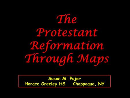 The Protestant Reformation Through Maps Susan M. Pojer Horace Greeley HS Chappaqua, NY.