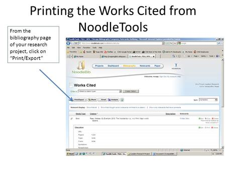 "Printing the Works Cited from NoodleTools From the bibliography page of your research project, click on ""Print/Export"""