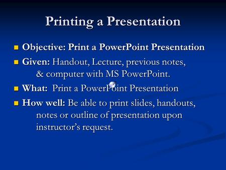 Printing a Presentation Objective: Print a PowerPoint Presentation Objective: Print a PowerPoint Presentation Given: Handout, Lecture, previous notes,