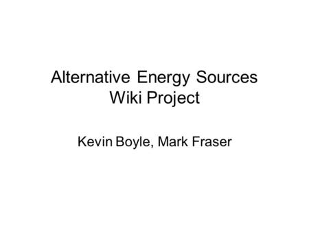 Alternative Energy Sources Wiki Project Kevin Boyle, Mark Fraser.