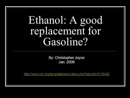 Ethanol: A good replacement for Gasoline? By: Christopher Joyce Jan. 2006