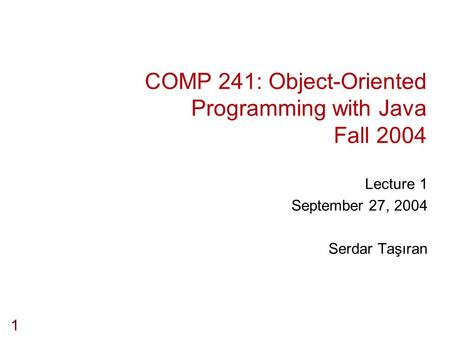 1 COMP 241: Object-Oriented Programming with Java Fall 2004 Lecture 1 September 27, 2004 Serdar Taşıran.