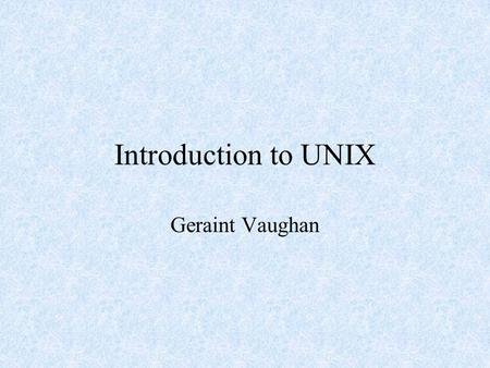 Introduction to UNIX Geraint Vaughan. What is UNIX? Command-line operating system (not point- and click) Designed for 'experts' Lots of different variants.