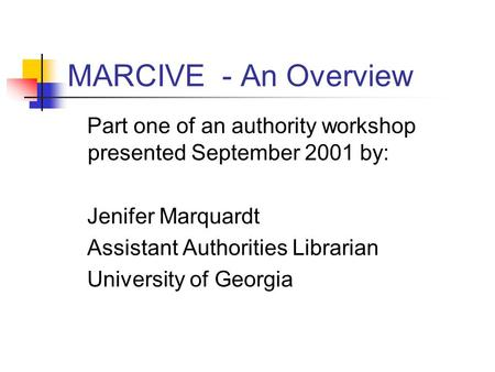 MARCIVE - An Overview Part one of an authority workshop presented September 2001 by: Jenifer Marquardt Assistant Authorities Librarian University of Georgia.