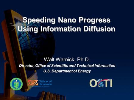 Speeding Nano Progress Using Information Diffusion Walt Warnick, Ph.D. Director, Office of Scientific and Technical Information U.S. Department of Energy.