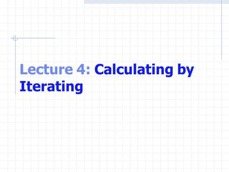 Lecture 4: Calculating by Iterating. The while Repetition Statement Repetition structure Programmer specifies an action to be repeated while some condition.