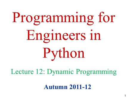 1 Programming for Engineers in Python Autumn 2011-12 Lecture 12: Dynamic Programming.