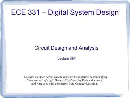 ECE 331 – Digital System Design Circuit Design and Analysis (Lecture #9A) The slides included herein were taken from the materials accompanying Fundamentals.