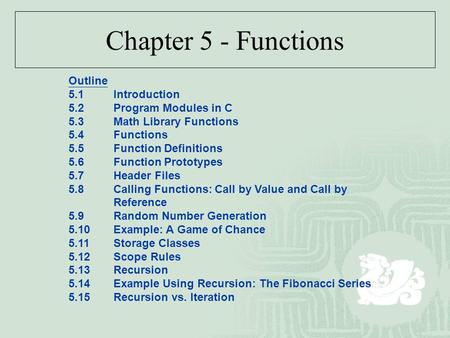 Chapter 5 - Functions Outline 5.1Introduction 5.2Program Modules in C 5.3Math Library Functions 5.4Functions 5.5Function Definitions 5.6Function Prototypes.