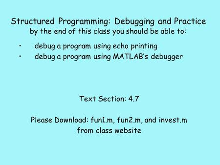Structured Programming: Debugging and Practice by the end of this class you should be able to: debug a program using echo printing debug a program using.