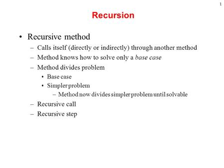1 Recursion Recursive method –Calls itself (directly or indirectly) through another method –Method knows how to solve only a base case –Method divides.