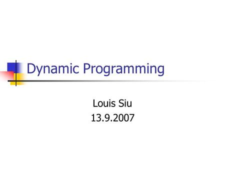 Dynamic Programming Louis Siu 13.9.2007. What is Dynamic Programming (DP)? Not a single algorithm A technique for speeding up algorithms (making use of.