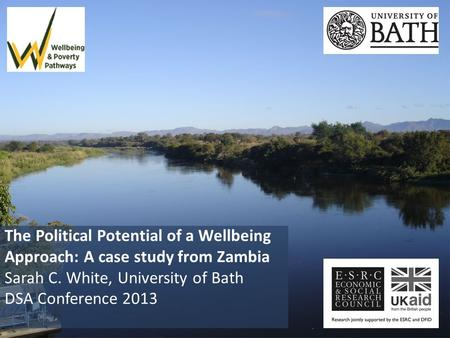 The Political Potential of a Wellbeing Approach: A case study from Zambia Sarah C. White, University of Bath DSA Conference 2013.