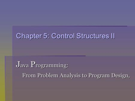 Chapter 5: Control Structures II J ava P rogramming: From Problem Analysis to Program Design, From Problem Analysis to Program Design,