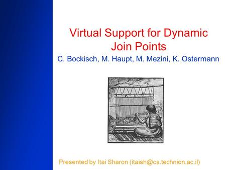 Virtual Support for Dynamic Join Points C. Bockisch, M. Haupt, M. Mezini, K. Ostermann Presented by Itai Sharon