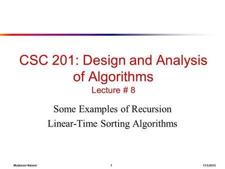 Mudasser Naseer 1 11/5/2015 CSC 201: Design and Analysis of Algorithms Lecture # 8 Some Examples of Recursion Linear-Time Sorting Algorithms.