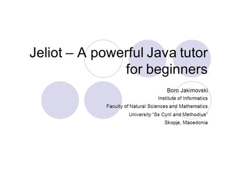"Jeliot – A powerful Java tutor for beginners Boro Jakimovski Institute of Informatics Faculty of Natural Sciences and Mathematics University ""Ss Cyril."
