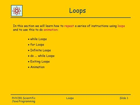 PHY281 Scientific Java Programming LoopsSlide 1 Loops In this section we will learn how to repeat a series of instructions using loops and to use this.