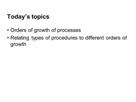 Today's topics Orders of growth of processes Relating types of procedures to different orders of growth.