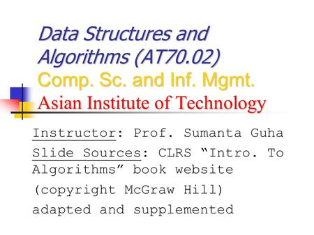 "Data Structures and Algorithms (AT70.02) Comp. Sc. and Inf. Mgmt. Asian Institute of Technology Instructor: Prof. Sumanta Guha Slide Sources: CLRS ""Intro."