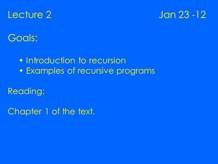 Lecture 2 Jan 23 -12 Goals: Introduction to recursion Examples of recursive programs Reading: Chapter 1 of the text.