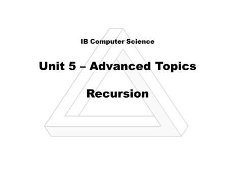 IB Computer Science Unit 5 – Advanced Topics Recursion.