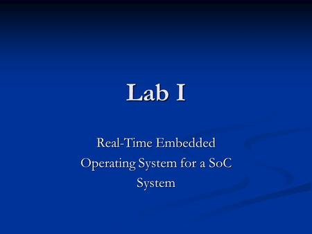 Lab I Real-Time Embedded Operating System for a SoC System.