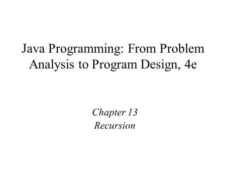 Java Programming: From Problem Analysis to Program Design, 4e Chapter 13 Recursion.