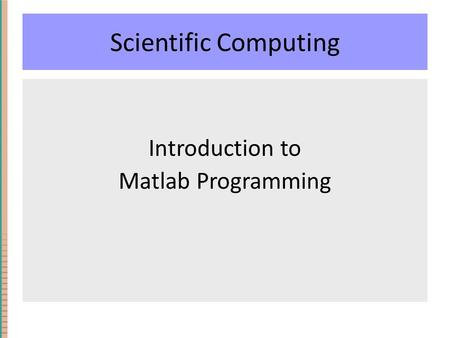Scientific Computing Introduction to Matlab Programming.
