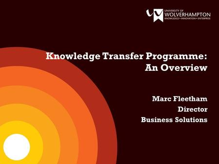 Knowledge Transfer Programme: An Overview Marc Fleetham Director Business Solutions.