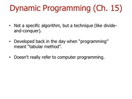 "Dynamic Programming (Ch. 15) Not a specific algorithm, but a technique (like divide- and-conquer). Developed back in the day when ""programming"" meant ""tabular."