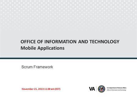 OFFICE OF INFORMATION AND TECHNOLOGY Mobile Applications Scrum Framework November 21, 2013 11:00 am (EST) Seal of the U.S. Department of Veterans Affairs.