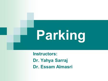 Parking Instructors: Dr. Yahya Sarraj Dr. Essam Almasri.