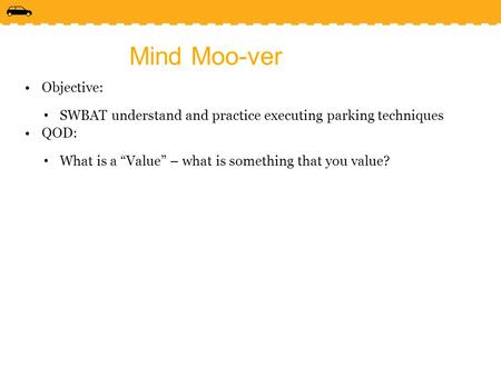 "Mind Moo-ver Objective: SWBAT understand and practice executing parking techniques QOD: What is a ""Value"" – what is something that you value?"