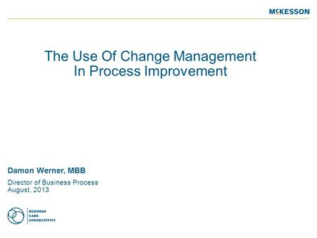 The Use Of Change Management In Process Improvement Damon Werner, MBB Director of Business Process August, 2013.