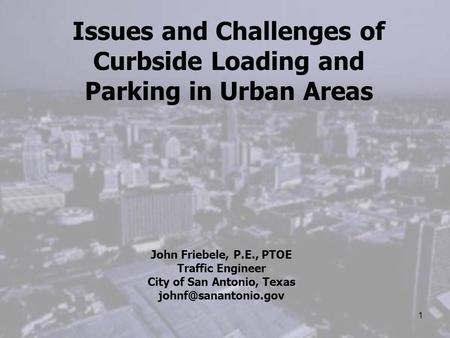 1 Issues and Challenges of Curbside Loading and Parking in Urban Areas John Friebele, P.E., PTOE Traffic Engineer City of San Antonio, Texas