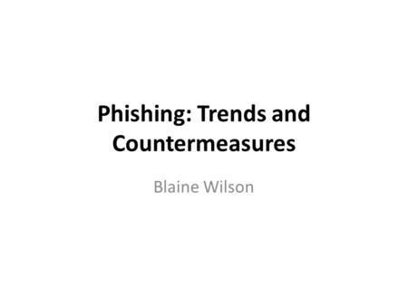 Phishing: Trends and Countermeasures Blaine Wilson.