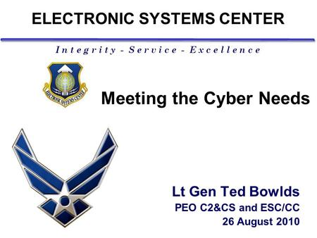 I n t e g r i t y - S e r v i c e - E x c e l l e n c e Meeting the Cyber Needs Lt Gen Ted Bowlds PEO C2&CS and ESC/CC 26 August 2010 ELECTRONIC SYSTEMS.