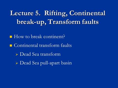 Lecture 5. Rifting, Continental break-up, Transform faults How to break continent? Continental transform faults  Dead Sea transform  Dead Sea pull-apart.