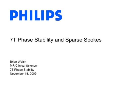 Brian Welch MR Clinical Science 7T Phase Stability November 18, 2009 7T Phase Stability and Sparse Spokes.