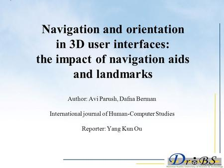 Navigation and orientation in 3D user interfaces: the impact of navigation aids and landmarks Author: Avi Parush, Dafna Berman International journal of.