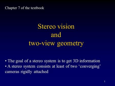 1 Stereo vision and two-view geometry The goal <strong>of</strong> a stereo system is to get 3D information A stereo system consists at least <strong>of</strong> two 'converging' cameras.