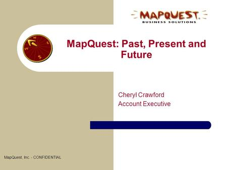 MapQuest: Past, Present and Future Cheryl Crawford Account Executive MapQuest, Inc. - CONFIDENTIAL.