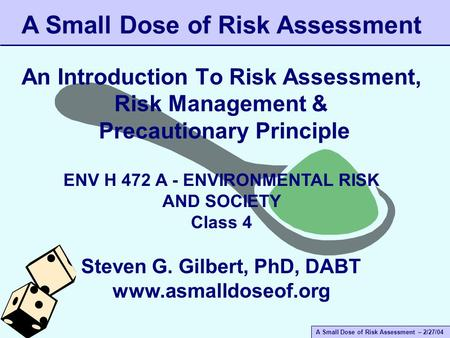 A Small Dose of Risk Assessment – 2/27/04 An Introduction To Risk Assessment, Risk Management & Precautionary Principle A Small Dose of Risk Assessment.