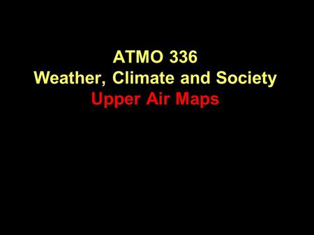 ATMO 336 Weather, Climate and Society Upper Air Maps.