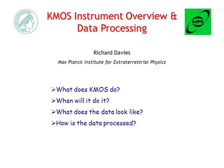 KMOS Instrument Overview & Data Processing Richard Davies Max Planck Institute for Extraterrestrial Physics  What does KMOS do?  When will it do it?