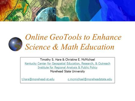 Online GeoTools to Enhance Science & Math Education Timothy S. Hare & Christine E. McMichael Kentucky Center for Geospatial Education, Research, & Outreach.
