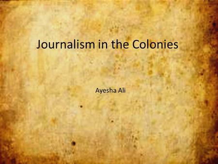 Journalism in the Colonies Ayesha Ali. Publick Occurrences Both Forreign and Domestick disobedience and heresy and... libels against the best government.""